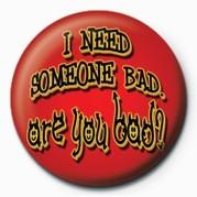 Odznaka I NEED SOMEONE BAD, ARE YO