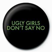 Odznaka UGLY GIRLS DONT SAY NO