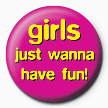 Girls Just Wanna Have Fun Badge Button Sold At