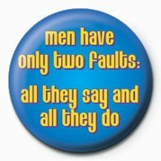 MEN HAVE ONLY TWO FAULTS& Badges