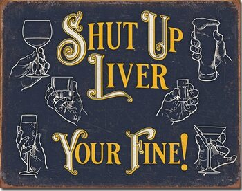 Shut Up Liver Metal Sign
