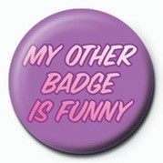 Pins  MY OTHER BADGE IS FUNNY