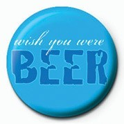WISH YOU WERE BEER Badges