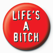 BITCH - LIFE'S A BITCH Badge