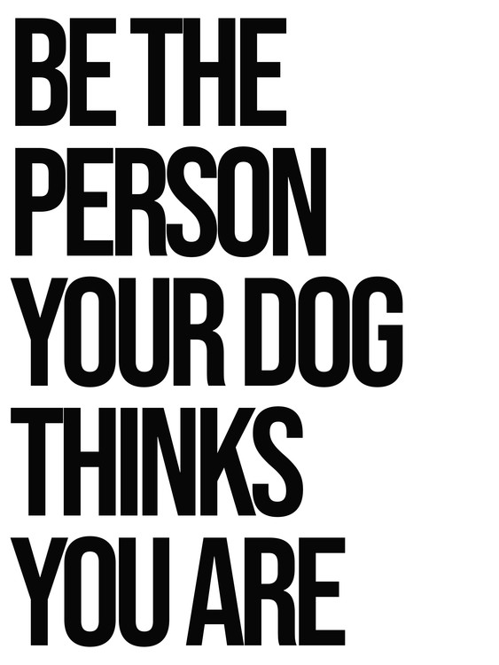 Art Print on Demand Be the person your dog thinks you are